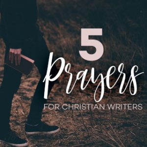 5 Prayers for Christian Writers